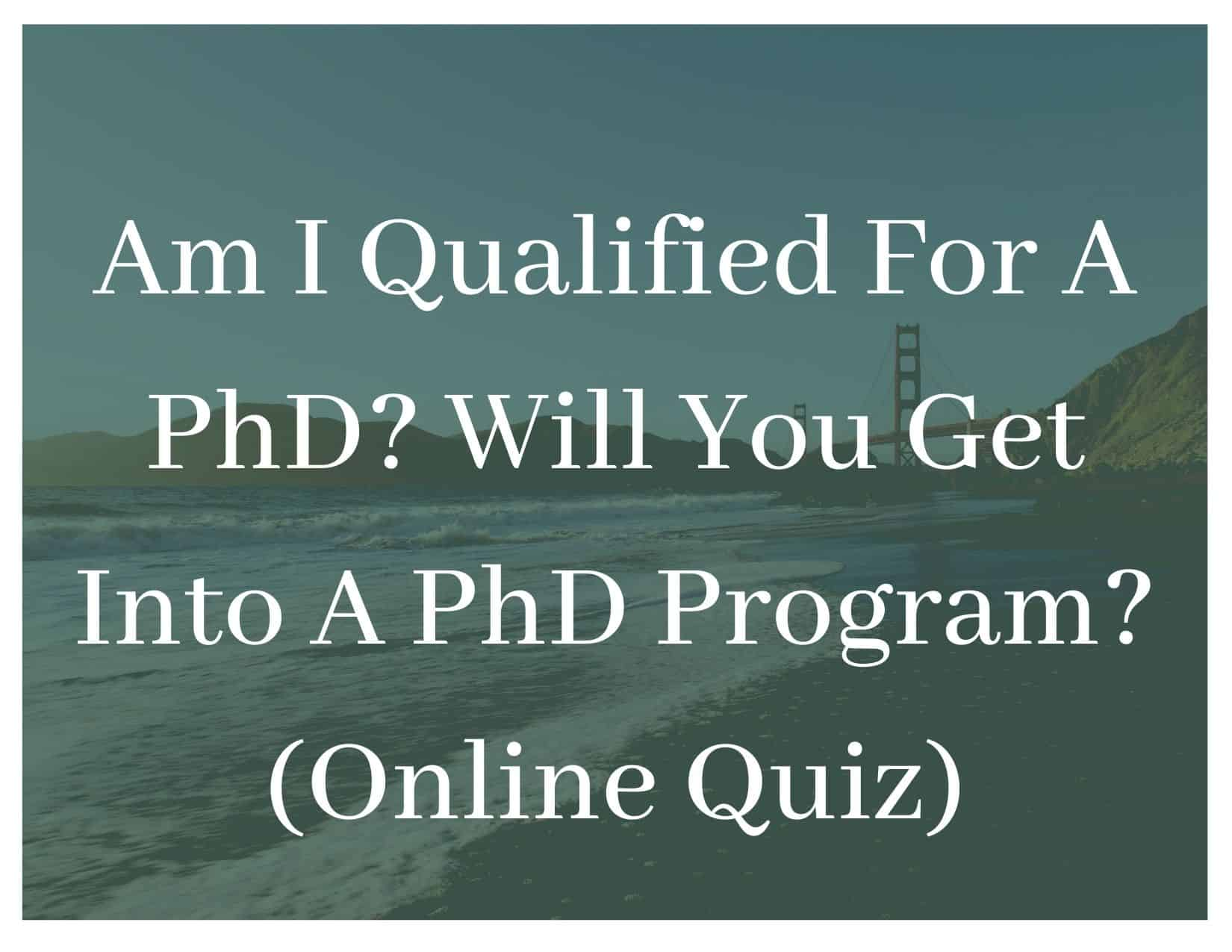 Am I Qualified For A PhD? Will You Get Into A PhD Program? (Online Quiz)